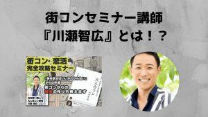街コンセミナー講師川瀬智広とは?内容、口コミ・評判を紹介